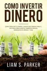 Como invertir dinero: Cómo Triplicar Tu Dinero y Hacer Que Trabaje Para Ti. Opciones Para Invertir, Ingresos Pasivos, Minimizando El Riesgo, y Más