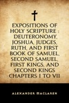 Expositions Of Holy Scripture  Deuteronomy Joshua Judges Ruth And First Book Of Samuel Second Samuel First Kings And Second Kings Chapters I To VII