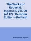 The Works Of Robert G Ingersoll Vol 09 Of 12  Dresden EditionPolitical