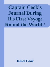 Captain Cook's Journal During His First Voyage Round the World / Made in H. M. Bark