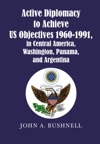 Active Diplomacy To Achieve Us Objectives 1960-1991 In Central America Washington Panama And Argentina