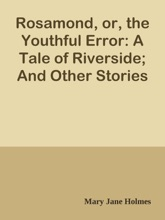 Rosamond, or, the Youthful Error: A Tale of Riverside; And Other Stories