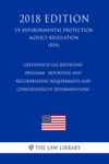 Greenhouse Gas Reporting Program - Reporting And Recordkeeping Requirements And Confidentiality Determinations US Environmental Protection Agency Regulation EPA 2018 Edition