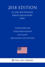 Endangered And Threatened Wildlife And Plants - Regulations For Petitions (US Fish And Wildlife Service Regulation) (FWS) (2018 Edition)