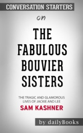 THE FABULOUS BOUVIER SISTERS: THE TRAGIC AND GLAMOROUS LIVES OF JACKIE AND LEE BY SAM KASHNER: CONVERSATION STARTERS
