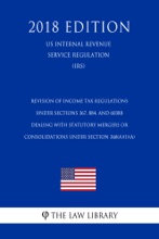 Revision of Income Tax Regulations Under Sections 367, 884, and 6038B Dealing With Statutory Mergers or Consolidations Under Section 368(a)(1)(A) (US Internal Revenue Service Regulation) (IRS) (2018 Edition)
