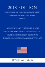 Endangered and Threatened Species - Listing Maui Dolphin as Endangered and South Island Hector's Dolphin as Threatened under Endangered Species Act (US National Oceanic and Atmospheric Administration Regulation) (NOAA) (2018 Edition)