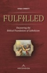 Fulfilled Uncovering The Biblical Foundations Of Catholicism