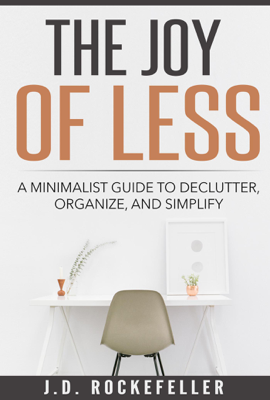The Joy of Less: A Minimalist Guide to Declutter, Organize and Simplify - J.D. Rockefeller book