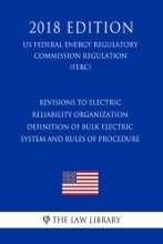 Revisions to Electric Reliability Organization Definition of Bulk Electric System and Rules of Procedure (US Federal Energy Regulatory Commission Regulation) (FERC) (2018 Edition)