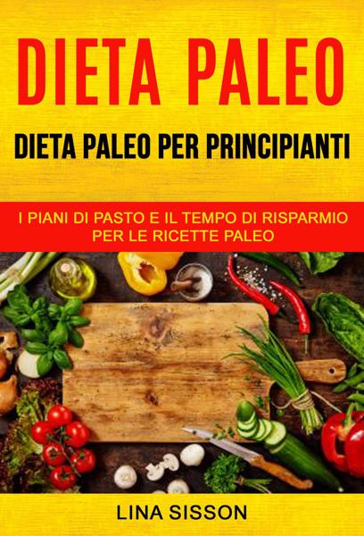 Dieta Paleo: Dieta Paleo per principianti: i piani di pasto e il tempo di risparmio per le  ricette Paleo by Lina Sisson