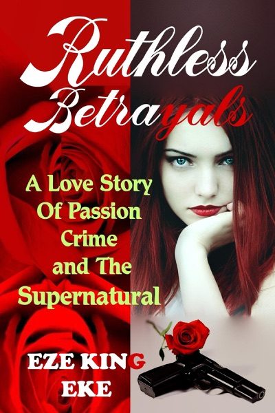 Ruthless Betrayals: A Love Story of Passion, Crime and The Supernatural (Billionaire Romance Novel, True Love Story, Romance Revenge) - Eze King Eke book cover