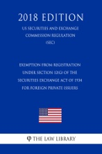Exemption From Registration Under Section 12(G) of the Securities Exchange Act of 1934 for Foreign Private Issuers (US Securities and Exchange Commission Regulation) (SEC) (2018 Edition)