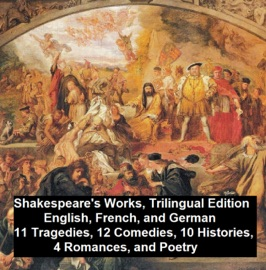 SHAKESPEARES WORKS, TRILINGUAL EDITION (IN ENGLISH, FRENCH AND GERMAN), 11 TRAGEDIES, 12 COMEDIES, 10 HISTORIES, 4 ROMANCES, POETRY