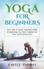 Yoga: For Beginners: Your Guide To Master Yoga Poses While Strengthening Your Body, Calming Your Mind And Be Stress Free! - Emily Oddo