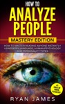 How To Analyze People  Mastery Edition - How To Master Reading Anyone Instantly Using Body Language Human Psychology And Personality Types