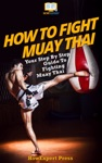 How To Fight Muay Thai Your Step-By-Step Guide To Fighting Muay Thai