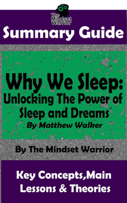 Summary Guide: Why We Sleep: Unlocking The Power of Sleep and Dreams: By Matthew Walker  The Mindset Warrior Summary Guide - The Mindset Warrior book