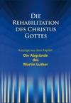 Die Rehabilitation Des Christus Gottes - Die Abgrnde Des Martin Luther
