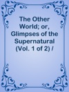 The Other World Or Glimpses Of The Supernatural Vol 1 Of 2  Being Facts Records And Traditions Relating To Dreams Omens Miraculous Occurrences Apparitions Wraiths Warnings Second-sight Witchcraft Necromancy Etc