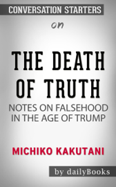 The Death of Truth: Notes on Falsehood in the Age of Trump by Michiko Kakutani: Conversation Starters book
