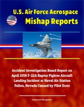 U.S. Air Force Aerospace Mishap Reports: Accident Investigation Board Report On April 2018 F-22A Raptor Fighter Aircraft Landing Incident At Naval Air Station Fallon, Nevada Caused By Pilot Error