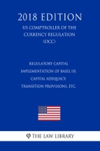 Regulatory Capital - Implementation Of Basel III, Capital Adequacy, Transition Provisions, Etc. (US Comptroller Of The Currency Regulation) (OCC) (2018 Edition)