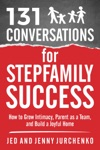 131 Conversations For Stepfamily Success How To Grow Intimacy Parent As A Team And Build A Joyful Home
