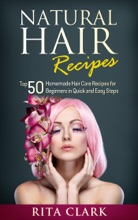 Natural Hair Recipes: Top 50 Homemade Hair Care Recipes For Beginners In Quick And Easy Steps