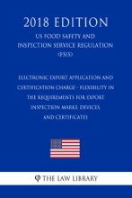 Electronic Export Application and Certification Charge - Flexibility in the Requirements for Export Inspection Marks, Devices, and Certificates (US Food Safety and Inspection Service Regulation) (FSIS) (2018 Edition)