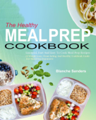 The Healthy Meal Prep Cookbook: Essential, Fast And Easy To Cook Meal Prep Recipes (A Weight Loss, Clean Eating And Healthy Cookbook Guide For Meal Prep Beginners)