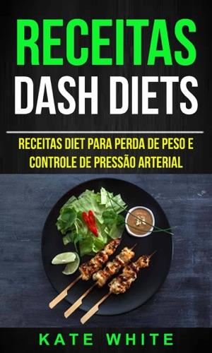 Kate White - Receitas: DASH Diets: Receitas diet para perda de peso e controle de pressão arterial