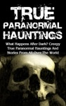 True Paranormal Hauntings What Happens After Dark Creepy True Paranormal Hauntings And Stories From All Over The World