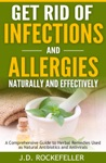 Get Rid Of Infections And Allergies Naturally And Effectively A Comprehensive Guide To Herbal Remedies Used As Natural Antibiotics And Antivirals