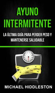 Ayuno Intermitente: la última guía para perder peso y mantenerse saludable Book Cover