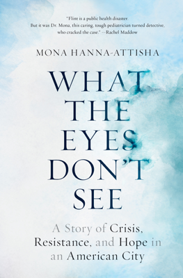 What the Eyes Don't See - Mona Hanna-Attisha book