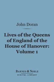 LIVES OF THE QUEENS OF ENGLAND OF THE HOUSE OF HANOVER, VOLUME 1 (BARNES & NOBLE DIGITAL LIBRARY)