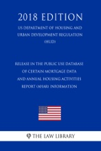 Release in the Public Use Database of Certain Mortgage Data and Annual Housing Activities Report (AHAR) Information (US Department of Housing and Urban Development Regulation) (HUD) (2018 Edition)