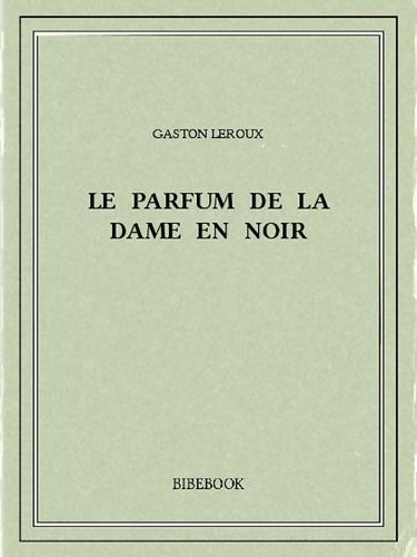 Gaston Leroux - Le Parfum de la dame en noir