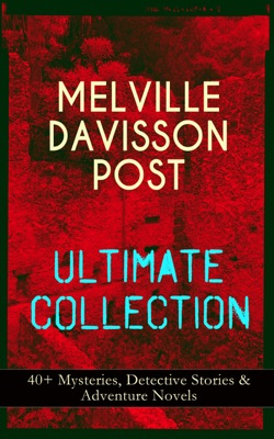 MELVILLE DAVISSON POST Ultimate Collection: 40+ Mysteries, Detective Stories & Adventure Novels