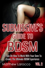 Submissive's Guide To BDSM Vol. 2: 97 Tips On How To Work With Your Dom To Create The Ultimate BDSM Experience