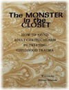 The Monster In The Closet How To Avoid Adult Chronic Illness By Treating Childhood Trauma
