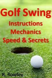 GOLF SWING INSTRUCTIONS, MECHANICS, SPEED & SECRETS