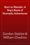 Born To Wander A Boys Book Of Nomadic Adventures