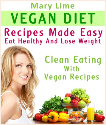 Vegan Diet Recipes Made Easy: Eat Healthy And Lose Weight : Clean Eating With Vegan Recipes image