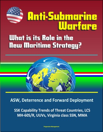 Anti-Submarine Warfare: What is its Role in the New Maritime Strategy? ASW, Deterrence and Forward Deployment, SSK Capability Trends of Threat Countries, LCS, MH-60S/R, UUVs, Virginia class SSN, MMA image