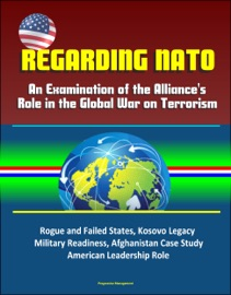 REGARDING NATO: AN EXAMINATION OF THE ALLIANCES ROLE IN THE GLOBAL WAR ON TERRORISM - ROGUE AND FAILED STATES, KOSOVO LEGACY, MILITARY READINESS, AFGHANISTAN CASE STUDY, AMERICAN LEADERSHIP ROLE