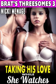 TAKING HIS LOVE WHILE SHE WATCHES : BRATS THREESOMES 3
