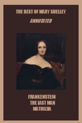 The Best of Mary Shelley (Annotated) Including: Frankenstein, The Last Man, and Mathilda
