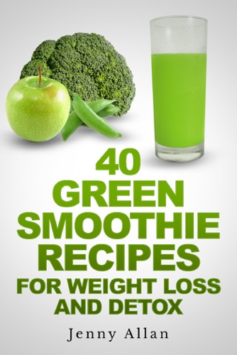 40 Green Smoothie Recipes For Weight Loss and Detox Book - Jenny Allan - Jenny Allan